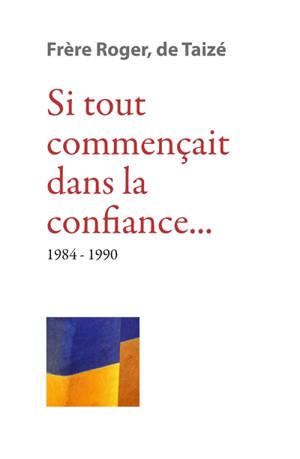Les écrits de frère Roger, fondateur de Taizé. Volume 9, Si tout commençait dans la confiance... : 1984-1990