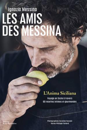 Les amis des Messina : l'anima siciliana : voyage en Sicile à travers 60 recettes intimes et gourmandes