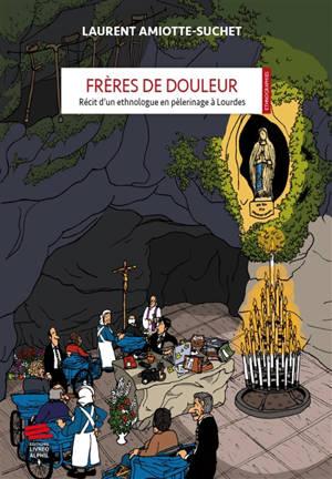 Frères de douleur : récit d'un ethnologue en pèlerinage à Lourdes