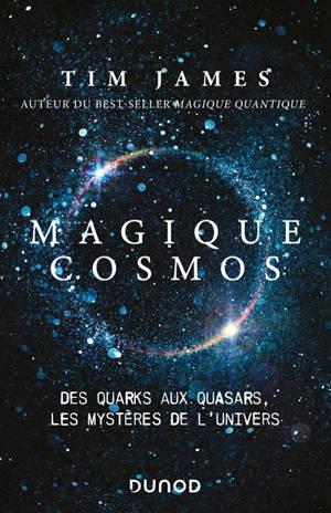 Magique cosmos : des quarks aux quasars, les mystères de l'Univers