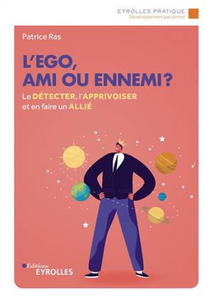 L'ego, ami ou ennemi ? : le détecter, l'apprivoiser et en faire un allié