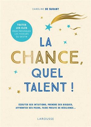 La chance, quel talent ! : écouter ses intuitions, prendre des risques, affronter ses peurs, faire preuve de résilience...