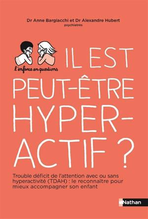 Il est peut-être hyperactif ? : trouble de déficit de l'attention-hyperactivité : les reconnaître pour mieux accompagner son enfant