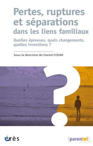Pertes, ruptures et séparations dans les liens familiaux : quelles épreuves, quels changements, quelles inventions ?