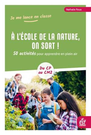 A l'école de la nature, on sort ! : 50 activités pour apprendre en plein air : du CP au CM2