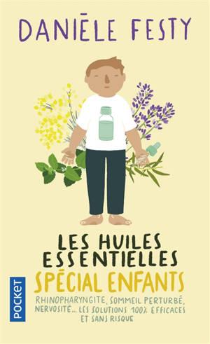 Les huiles essentielles : spécial enfants : rhinopharyngite, sommeil perturbé, nervosité... Les solutions 100 % efficaces et sans risque