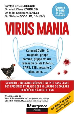 Virus mania : corona-Covid-19, rougeole, grippe porcine, grippe aviaire, cancer du col de l'utérus, SARS, ESB, hépatite C, sida, polio : comment l'industrie médicale invente sans cesse des épidémies et réalise des milliards de dollars de bénéfices à