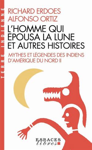 Mythes et légendes des Indiens d'Amérique du Nord. Volume 2, L'homme qui épousa la lune et autres histoires
