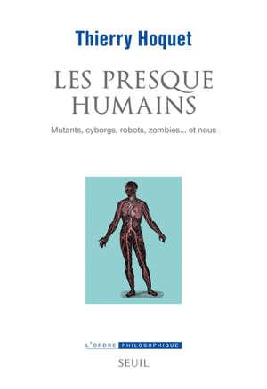 Les presque humains : mutants, cyborgs, robots, zombies... et nous