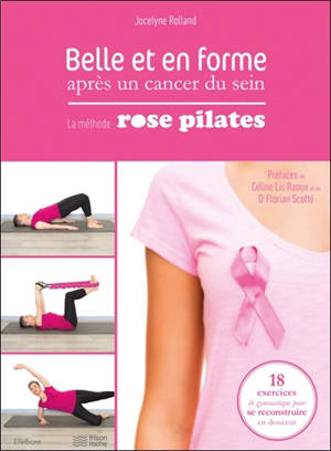 Belle et en forme après un cancer du sein : la méthode Rose Pilates : 18 exercices de gymnastique pour se reconstruire en douceur