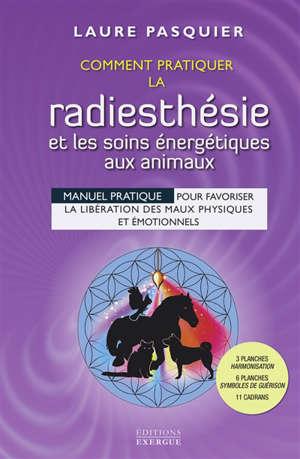 Comment pratiquer la radiesthésie et les soins énergétiques aux animaux : manuel pratique pour favoriser la libération des maux physiques et émotionnels