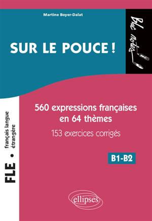 Sur le pouce ! : 560 expressions françaises en 64 thèmes, 153 exercices corrigés : B1-B2