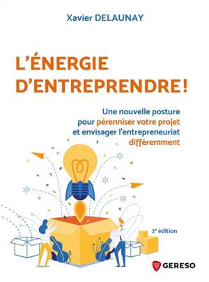 L'énergie d'entreprendre ! : une nouvelle posture pour pérenniser votre projet et envisager l'entrepreneuriat différemment