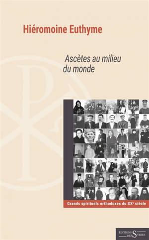 Ascètes au milieu du monde : grands spirituels orthodoxes du XXe siècle