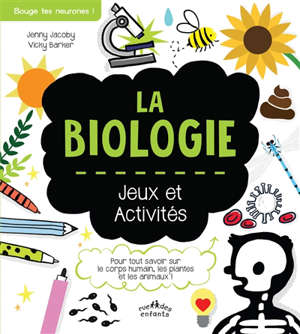La biologie : jeux et activités : pour tout savoir sur le corps humain, les plantes et les animaux !