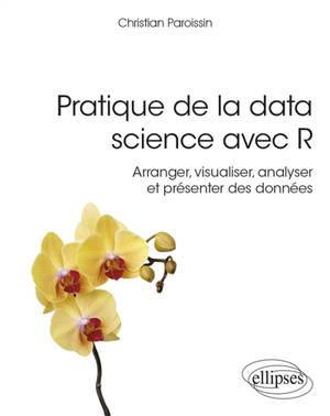 Pratique de la data science avec R : arranger, visualiser, analyser et présenter des données