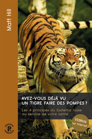 Avez-vous déjà vu un tigre faire des pompes ? : les 4 principes du systema russe au service de votre santé