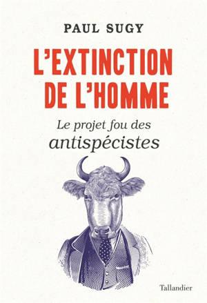 L'extinction de l'homme : le projet fou des antispécistes