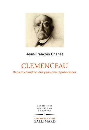 Clemenceau : dans le chaudron des passions républicaines