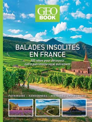 Balades insolites en France : 300 idées pour découvrir notre patrimoine local autrement : patrimoine, randonnées, histoire, gastronomie