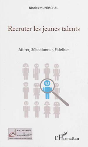 Recruter les jeunes talents : attirer, sélectionner, fidéliser