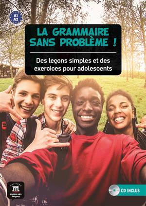 La grammaire sans problème ! : des leçons simples et des exercices pour adolescents : A1-A2