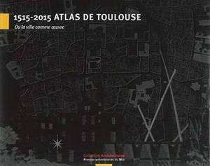 1515-2015 atlas de Toulouse : ou La ville comme oeuvre