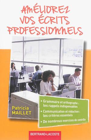 Améliorez vos écrits professionnels : grammaire et orthographe, les rappels indispensables, communication et rédaction, les critères essentiels, de nombreux exercices de contrôle