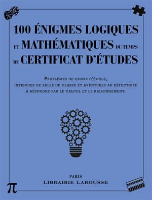 100 énigmes logiques mathématiques au temps du certificat d'études : problèmes de cours d'école, intrigues de salle de classe et aventures au réfectoire à résoudre par le calcul et le raisonnement