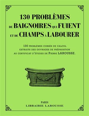 130 problèmes de baignoires qui fuient et de champs à labourer : 130 problèmes corsés de calcul, extraits des ouvrages de préparation au certificat d'études de Pierre Larousse