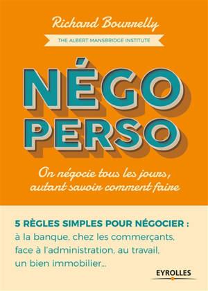 Négo perso : on négocie tous les jours, autant savoir comment faire : 5 règles simples pour négocier à la banque, chez les commerçants, face à l'administration, au travail, un bien immobilier...