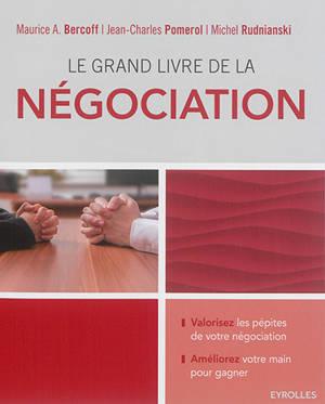 Le grand livre de la négociation : améliorez sa main et gagner : devenir un négociateur averti, déjouer les manoeuvres, stratagèmes, intimidations ou menaces, retourner la situation en sa faveur