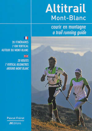 Altitrail Mont-Blanc : courir en montagne : 20 itinéraires, 7 km vertical autour du Mont-Blanc = Altitrail Mont-Blanc : a trail running guide : 20 routes, 7 vertical kilometres around Mont Blanc
