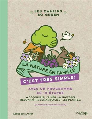 La nature en famille, c'est très simple ! : avec un programme en 10 étapes : la découvrir, l'aimer, la protéger, reconnaître les plantes et les animaux (et mettre du vert dans sa vie)