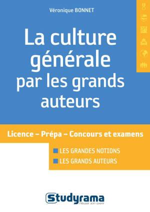 La culture générale par les grands auteurs : licence, prépa, concours et examens : les grandes notions, les grands auteurs