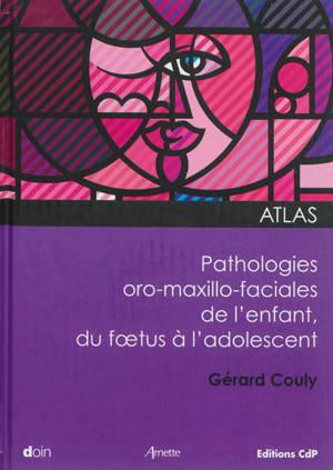 Atlas des pathologies oro-maxillo-faciales de l'enfant : du foetus à l'adolescent