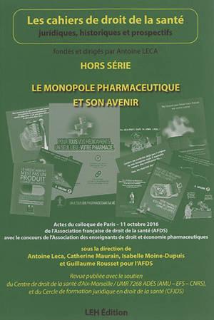 Cahiers de droit de la santé (Les), hors série, Le monopole pharmaceutique et son avenir : actes du colloque de Paris, 11 octobre 2016