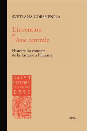 L'invention de l'Asie centrale : histoire du concept de la Tartarie à l'Eurasie