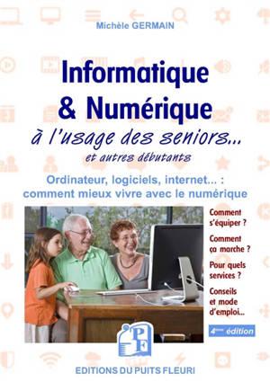 Informatique & numérique à l'usage des seniors... et autres débutants : ordinateur, logiciels, Internet... : comment mieux vivre avec le numérique