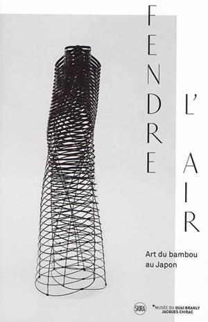 Fendre l'air : art du bambou au Japon : exposition, Paris, Musée du quai Branly-Jacques Chirac, du 27 novembre 2018 au 7 avril 2019