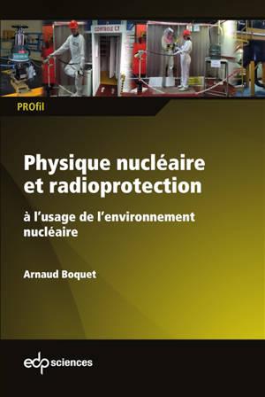 Physique nucléaire et radioprotection à l'usage de l'environnement nucléaire