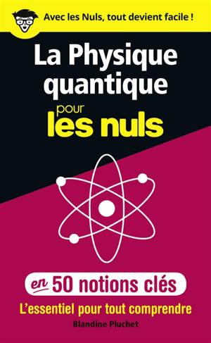 La physique quantique pour les nuls en 50 notions clés : l'essentiel pour tout comprendre