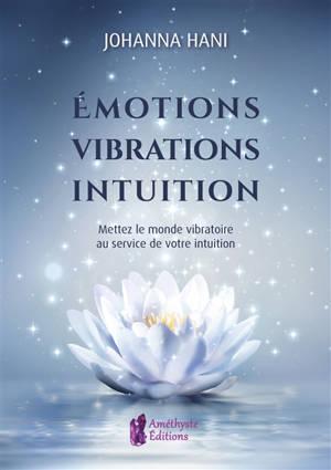 Emotions, vibrations, intuitions : mettez le monde vibratoire au service de votre intuition