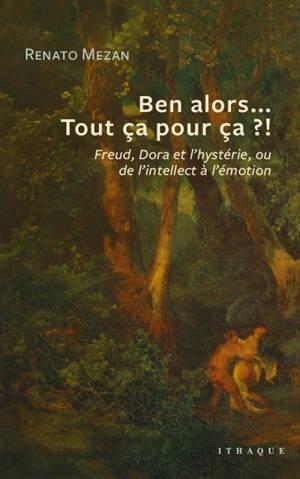 Ben alors... Tout ça pour ça ?! : Freud, Dora et l'hystérie, ou de l'intellect à l'émotion