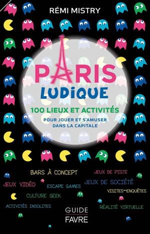 Paris ludique : 100 lieux et activités pour jouer et s'amuser dans la capitale