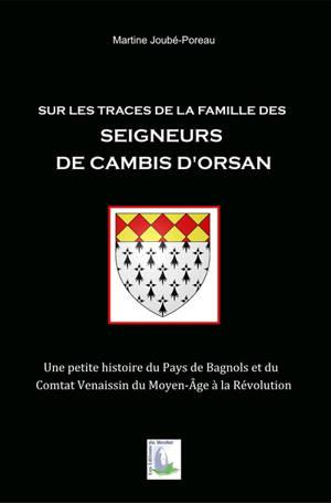 Sur les traces de la famille des seigneurs de Cambis d'Orsan : une petite histoire du pays de Bagnols et du Comtat Venaissin du Moyen Age à la Révolution