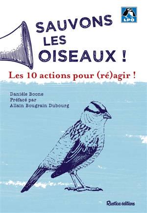 Sauvons les oiseaux ! : les 10 actions pour (ré)agir !