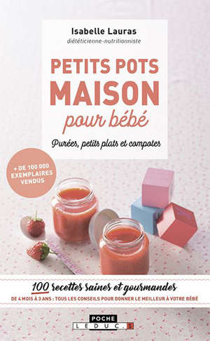 Petits pots maison pour bébé : purées, petits plats et compotes : 100 recettes saines et gourmandes de 4 mois à 3 ans, tous les conseils pour donner le meilleur à votre bébé