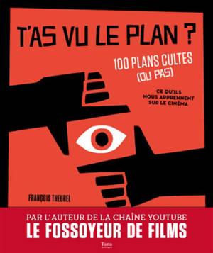 T'as vu le plan ? : 100 plans cultes (ou pas) : ce qu'ils nous apprennent sur le cinéma