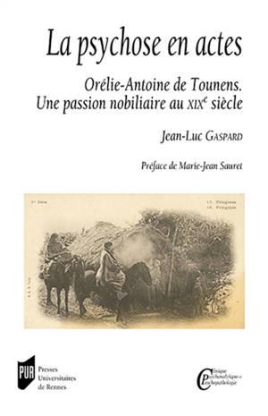 La psychose en actes : Orélie-Antoine de Tounens : une passion nobiliaire au XIXe siècle